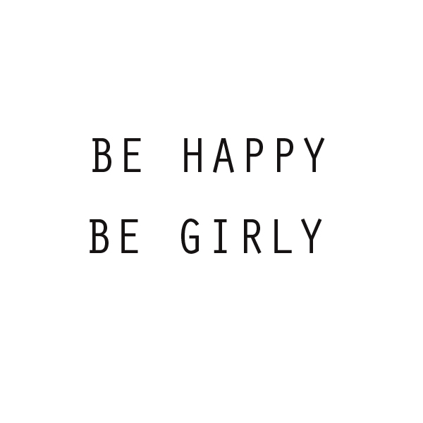 BE HAPPY BE GIRLY